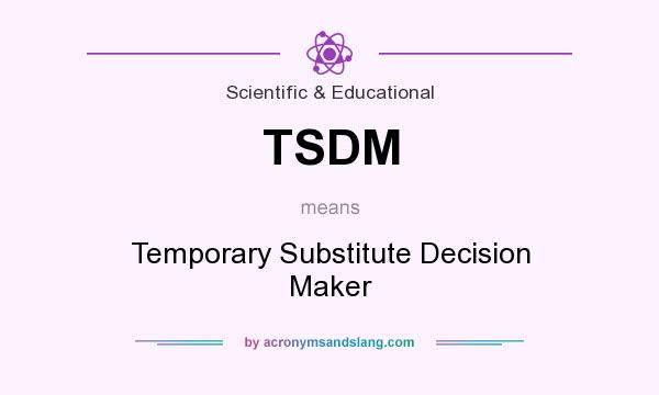 What does TSDM mean? It stands for Temporary Substitute Decision Maker