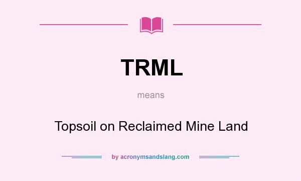 What does TRML mean? It stands for Topsoil on Reclaimed Mine Land