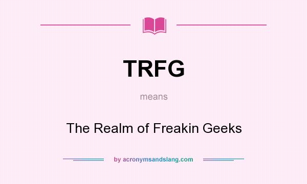 What does TRFG mean? It stands for The Realm of Freakin Geeks