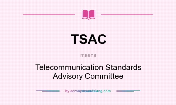 What does TSAC mean? It stands for Telecommunication Standards Advisory Committee