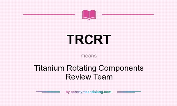 What does TRCRT mean? It stands for Titanium Rotating Components Review Team