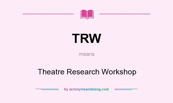 What does TRW mean? It stands for Theatre Research Workshop