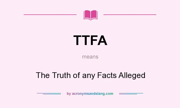 What does TTFA mean? It stands for The Truth of any Facts Alleged