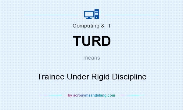 What does TURD mean? It stands for Trainee Under Rigid Discipline