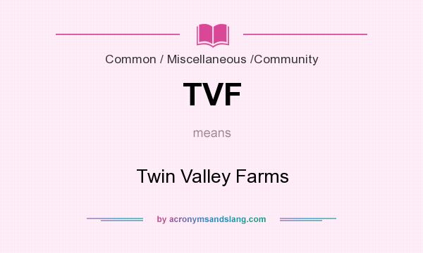 What does TVF mean? It stands for Twin Valley Farms
