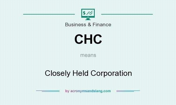What does CHC mean? It stands for Closely Held Corporation