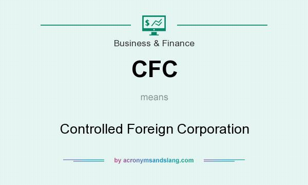What does CFC mean? It stands for Controlled Foreign Corporation