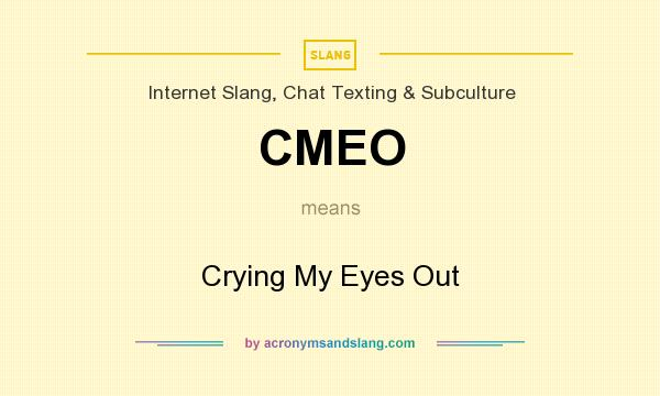 What does CMEO mean? It stands for Crying My Eyes Out