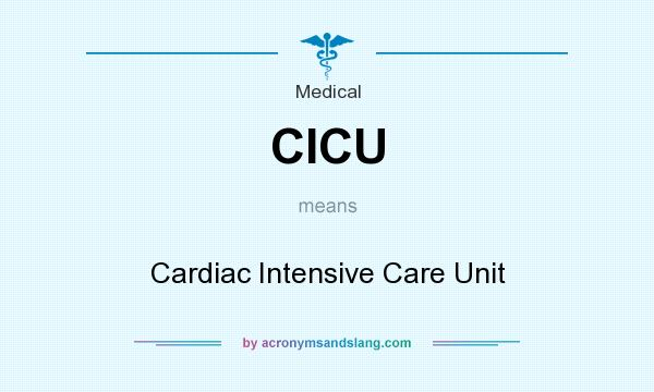 What does CICU mean? It stands for Cardiac Intensive Care Unit