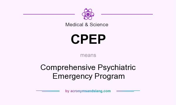 What does CPEP mean? It stands for Comprehensive Psychiatric Emergency Program
