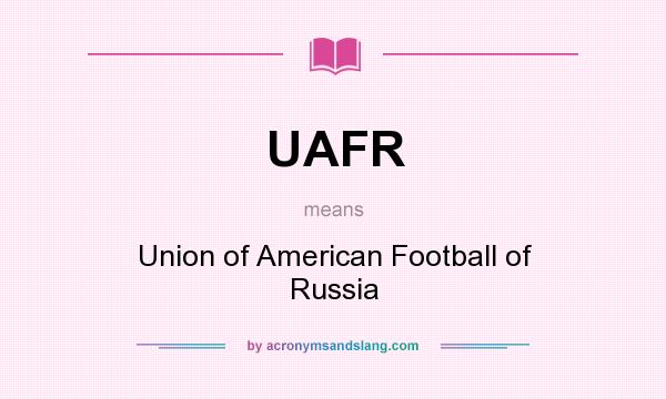 What does UAFR mean? It stands for Union of American Football of Russia
