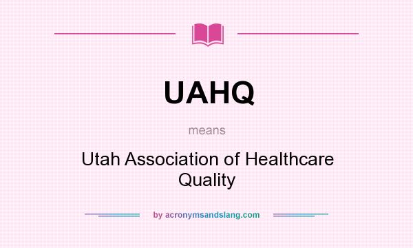 What does UAHQ mean? It stands for Utah Association of Healthcare Quality