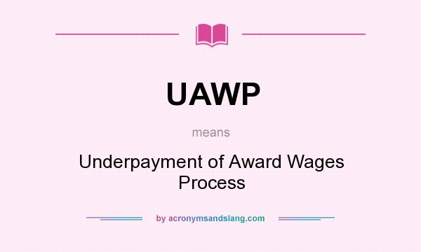 What does UAWP mean? It stands for Underpayment of Award Wages Process