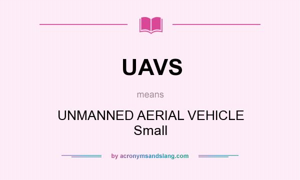 What does UAVS mean? It stands for UNMANNED AERIAL VEHICLE Small