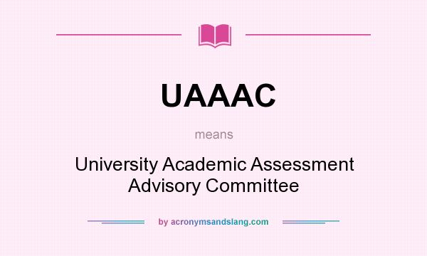 What does UAAAC mean? It stands for University Academic Assessment Advisory Committee