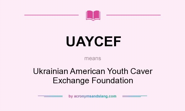 What does UAYCEF mean? It stands for Ukrainian American Youth Caver Exchange Foundation