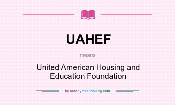What does UAHEF mean? It stands for United American Housing and Education Foundation