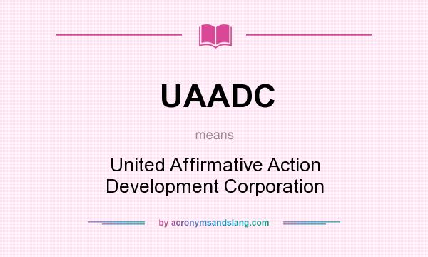 What does UAADC mean? It stands for United Affirmative Action Development Corporation