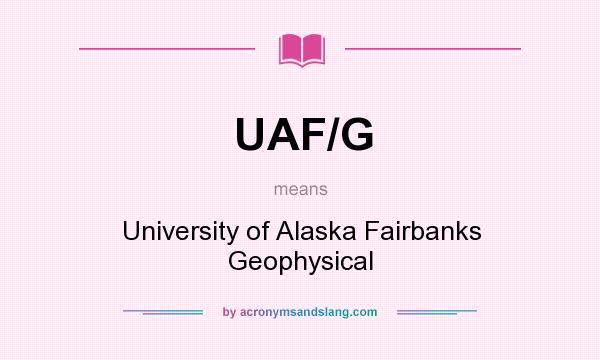 What does UAF/G mean? It stands for University of Alaska Fairbanks Geophysical