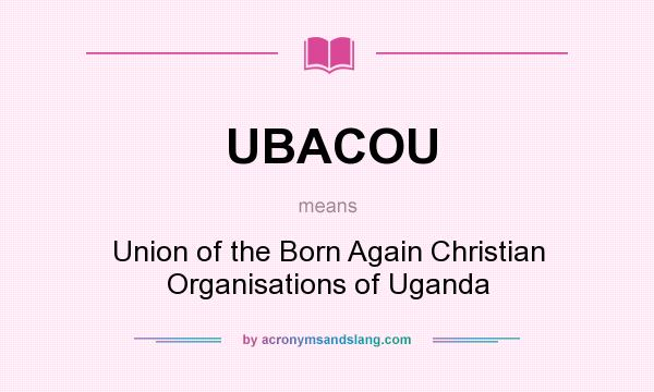 What does UBACOU mean? It stands for Union of the Born Again Christian Organisations of Uganda