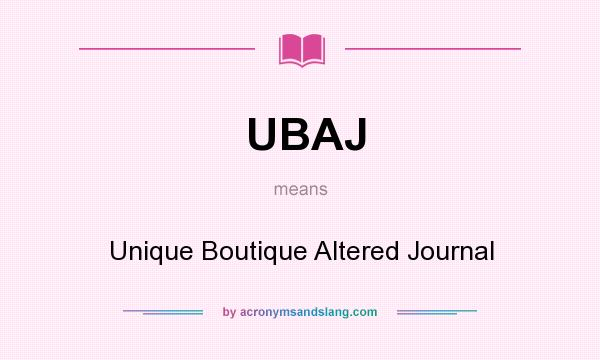What does UBAJ mean? It stands for Unique Boutique Altered Journal