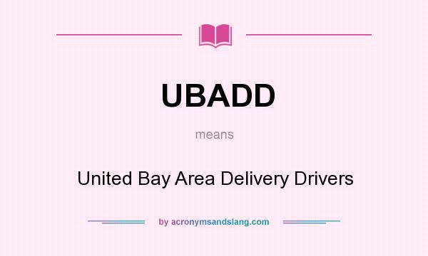What does UBADD mean? It stands for United Bay Area Delivery Drivers