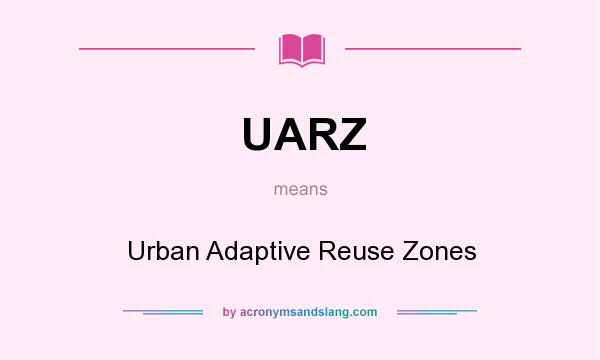 What does UARZ mean? It stands for Urban Adaptive Reuse Zones
