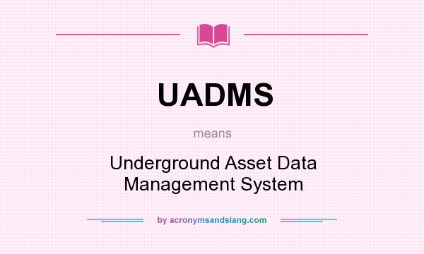 What does UADMS mean? It stands for Underground Asset Data Management System