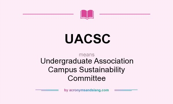 What does UACSC mean? It stands for Undergraduate Association Campus Sustainability Committee