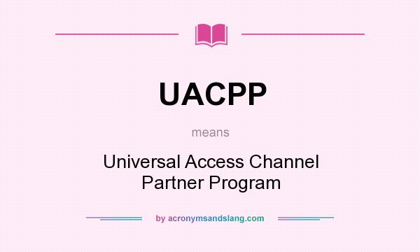 What does UACPP mean? It stands for Universal Access Channel Partner Program