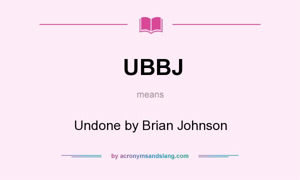 What does UBBJ mean? It stands for Undone by Brian Johnson