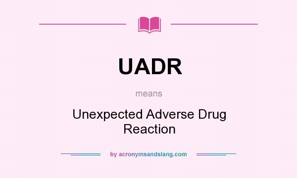 What does UADR mean? It stands for Unexpected Adverse Drug Reaction