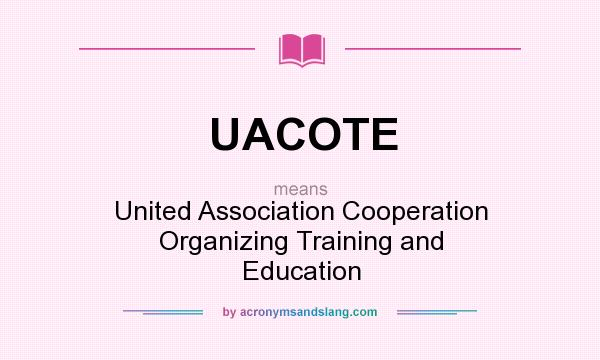 What does UACOTE mean? It stands for United Association Cooperation Organizing Training and Education