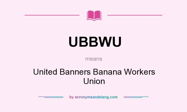 What does UBBWU mean? It stands for United Banners Banana Workers Union