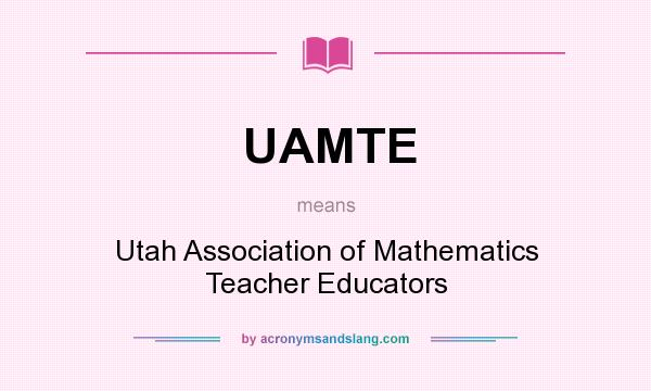 What does UAMTE mean? It stands for Utah Association of Mathematics Teacher Educators