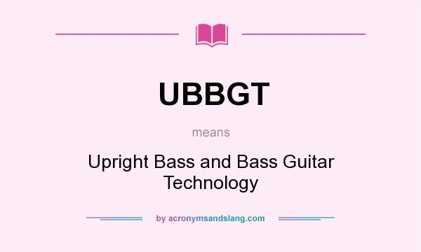 What does UBBGT mean? It stands for Upright Bass and Bass Guitar Technology