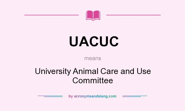 What does UACUC mean? It stands for University Animal Care and Use Committee