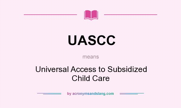 What does UASCC mean? It stands for Universal Access to Subsidized Child Care
