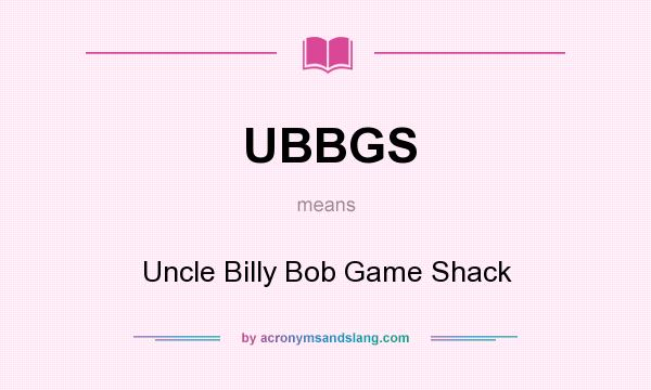 What does UBBGS mean? It stands for Uncle Billy Bob Game Shack