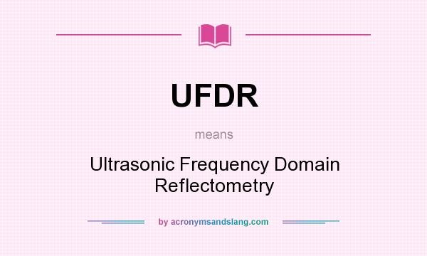 What does UFDR mean? It stands for Ultrasonic Frequency Domain Reflectometry
