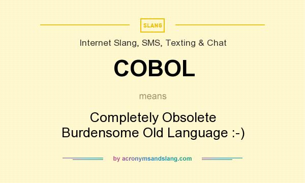 What does COBOL mean? It stands for Completely Obsolete Burdensome Old Language :-)