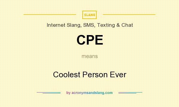 What does CPE mean? It stands for Coolest Person Ever