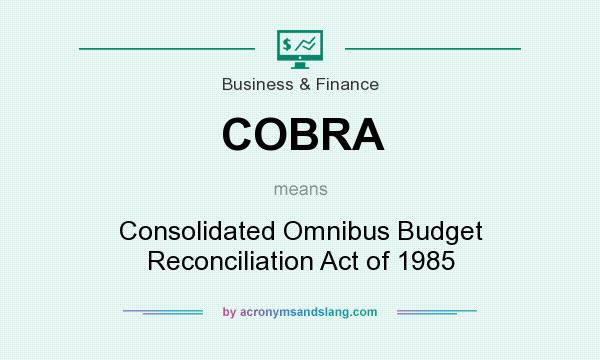 What does COBRA mean? It stands for Consolidated Omnibus Budget Reconciliation Act of 1985