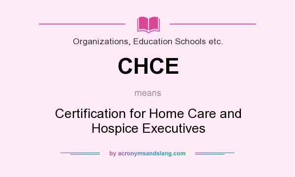 What does CHCE mean? It stands for Certification for Home Care and Hospice Executives