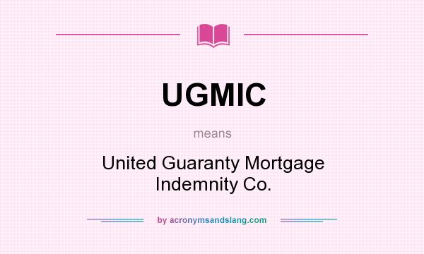 What does UGMIC mean? It stands for United Guaranty Mortgage Indemnity Co.