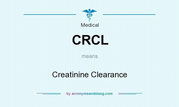 What does CRCL mean? It stands for Creatinine Clearance