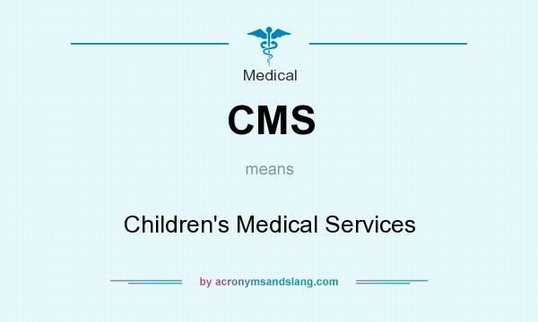 What does CMS mean? It stands for Children`s Medical Services