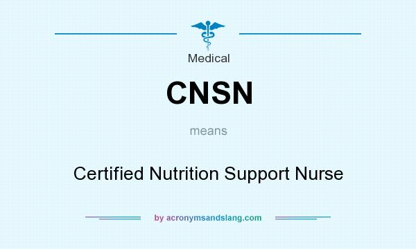 What does CNSN mean? It stands for Certified Nutrition Support Nurse
