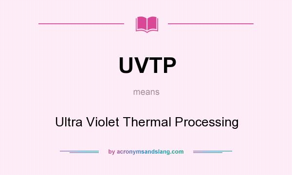 What does UVTP mean? It stands for Ultra Violet Thermal Processing