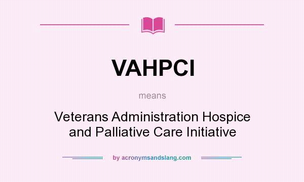What does VAHPCI mean? It stands for Veterans Administration Hospice and Palliative Care Initiative